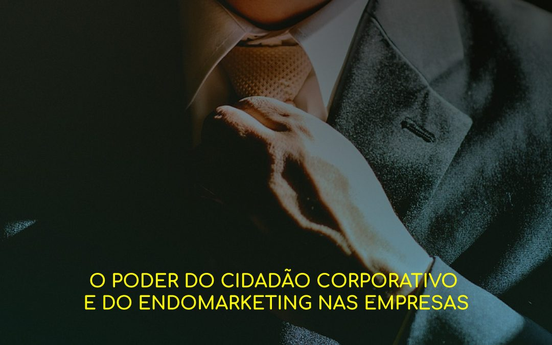 O poder do cidadão corporativo e do endomarketing nas empresas